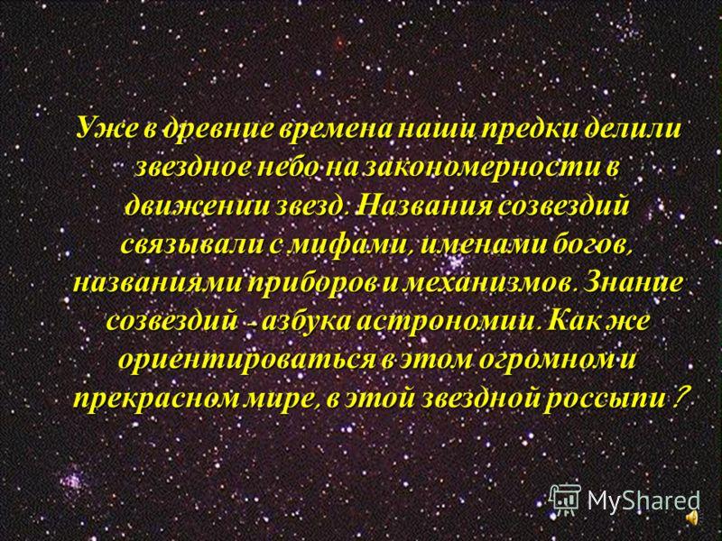 Уже в древние времена наши предки делили звездное небо на закономерности в движении звезд. Названия созвездий связывали с мифами, именами богов, названиями приборов и механизмов. Знание созвездий – азбука астрономии. Как же ориентироваться в этом огр