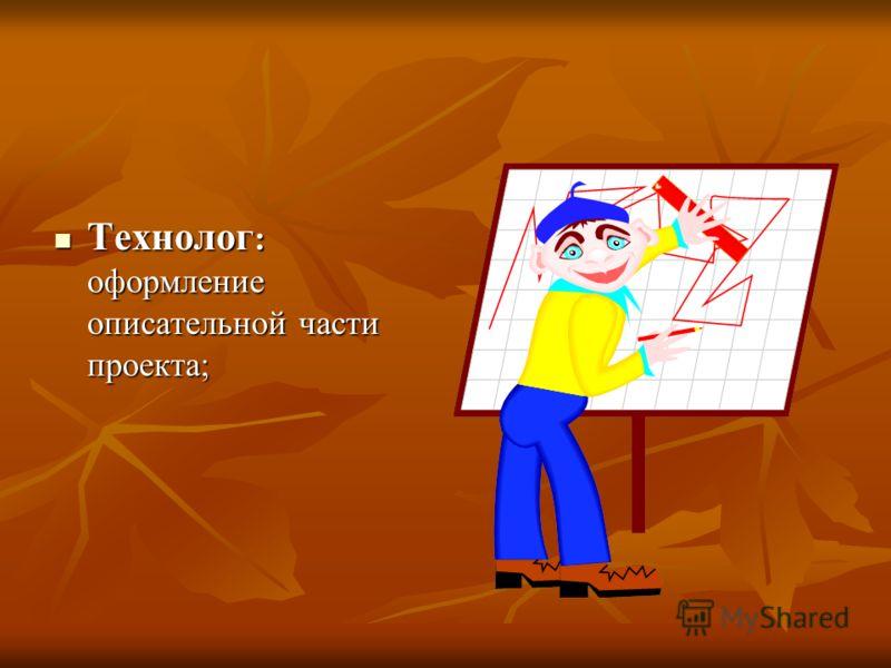 Технолог : оформление описательной части проекта; Технолог : оформление описательной части проекта;