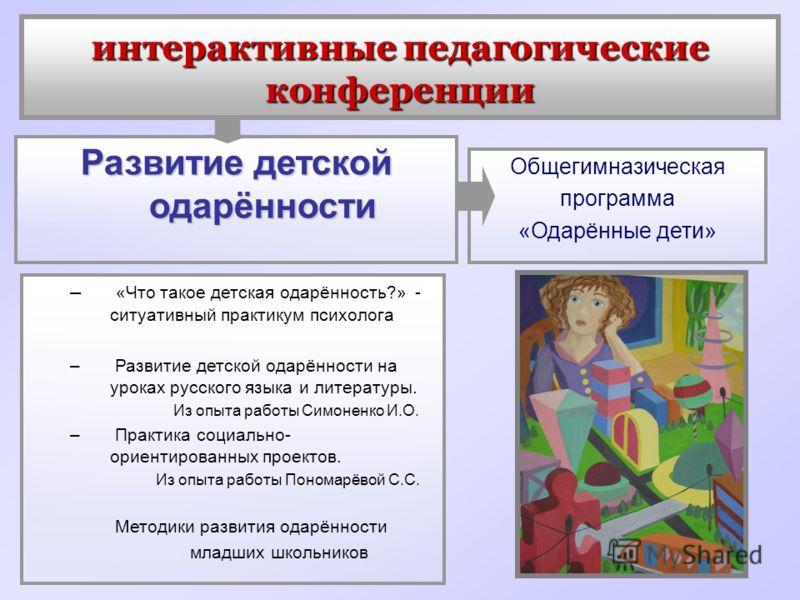 интерактивные педагогические конференции Развитие детской одарённости Общегимназическая программа «Одарённые дети» – «Что такое детская одарённость?» - ситуативный практикум психолога – Развитие детской одарённости на уроках русского языка и литерату