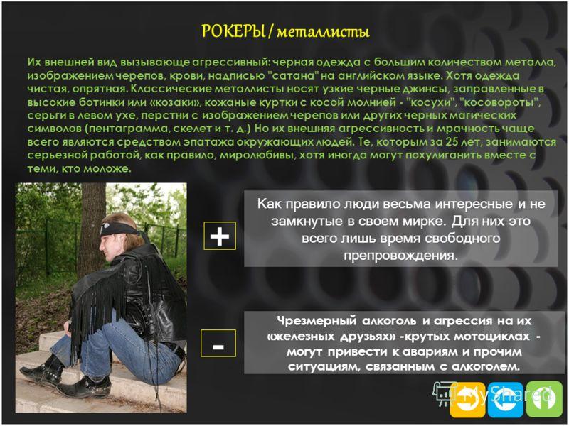 РОКЕРЫ / металлисты Их внешней вид вызывающе агрессивный: черная одежда с большим количеством металла, изображением черепов, крови, надписью