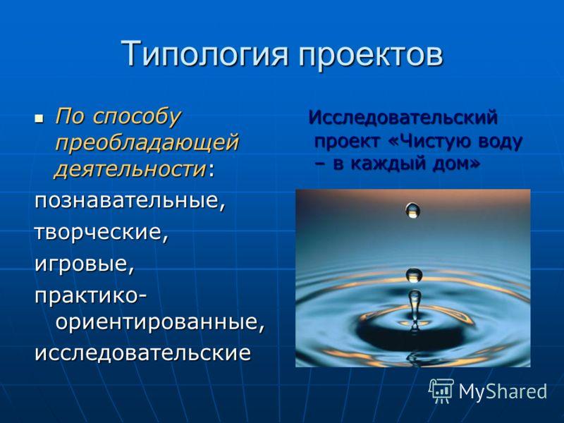 Типология проектов По способу преобладающей деятельности: По способу преобладающей деятельности:познавательные,творческие,игровые, практико- ориентированные, исследовательские Исследовательский проект «Чистую воду – в каждый дом» Исследовательский пр