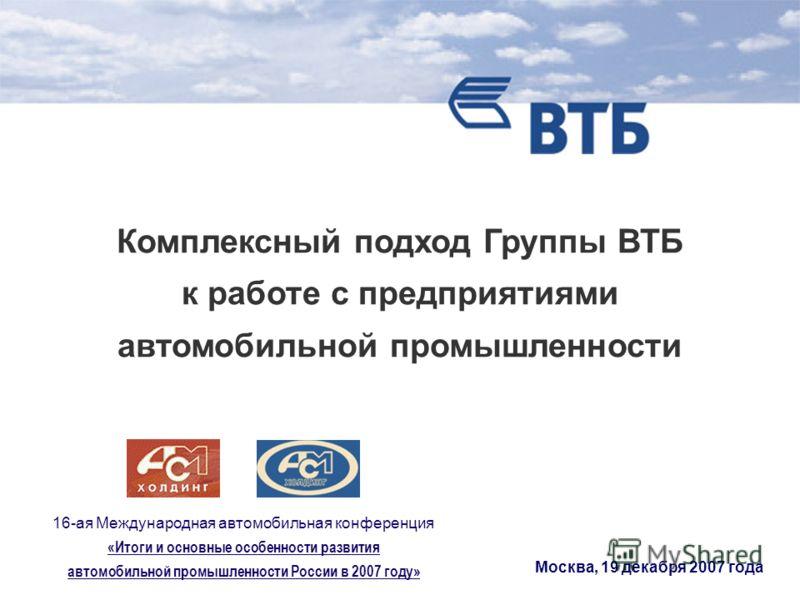 Москва, 19 декабря 2007 года Комплексный подход Группы ВТБ к работе с предприятиями автомобильной промышленности 16-ая Международная автомобильная конференция «Итоги и основные особенности развития автомобильной промышленности России в 2007 году»