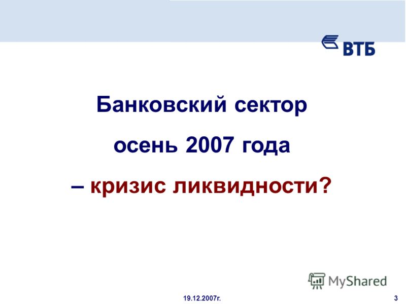 19.12.2007г. Банковский сектор осень 2007 года – кризис ликвидности? 3