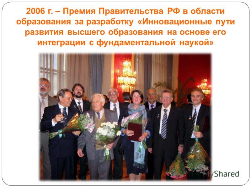 2006 г. – Премия Правительства РФ в области образования за разработку «Инновационные пути развития высшего образования на основе его интеграции с фундаментальной наукой»