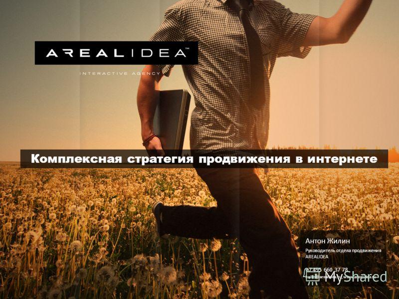 Комплексная стратегия продвижения в интернете Антон Жилин Руководитель отдела продвижения AREALIDEA +7 495 660 37 78 hello@arealidea.ru, www.arealidea.ru