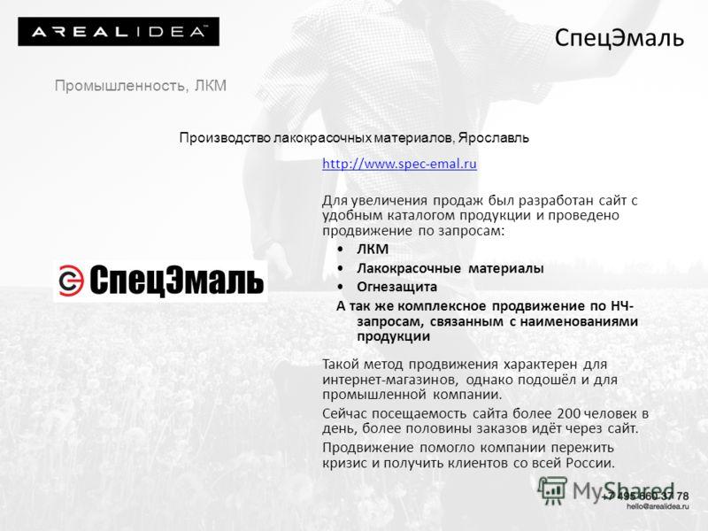 СпецЭмаль http://www.spec-emal.ru Для увеличения продаж был разработан сайт с удобным каталогом продукции и проведено продвижение по запросам: ЛКМ Лакокрасочные материалы Огнезащита А так же комплексное продвижение по НЧ- запросам, связанным с наимен