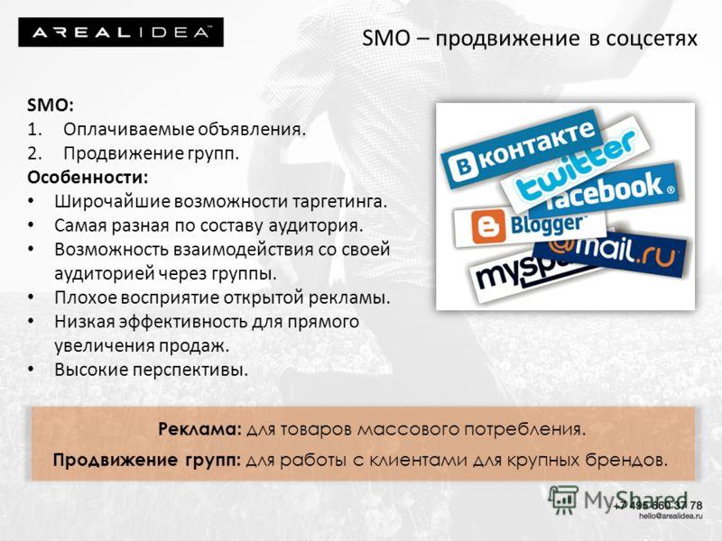 SMO – продвижение в соцсетях SMO: 1.Оплачиваемые объявления. 2.Продвижение групп. Особенности: Широчайшие возможности таргетинга. Самая разная по составу аудитория. Возможность взаимодействия со своей аудиторией через группы. Плохое восприятие открыт