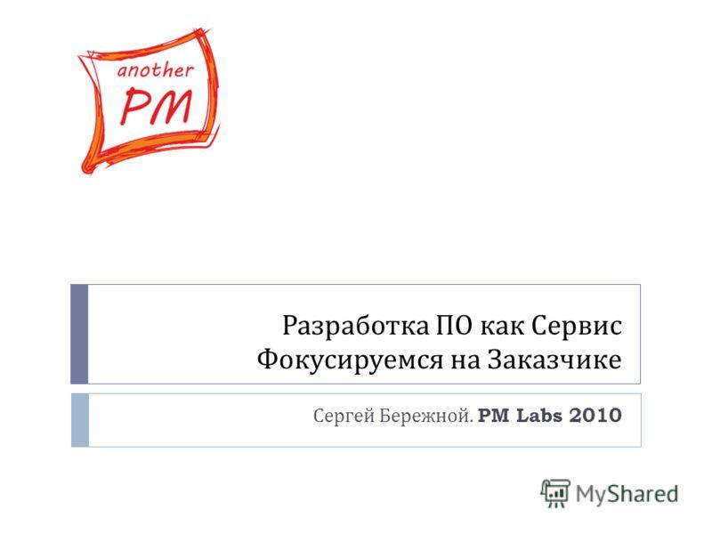 Разработка ПО как Сервис Фокусируемся на Заказчике Сергей Бережной. PM Labs 2010