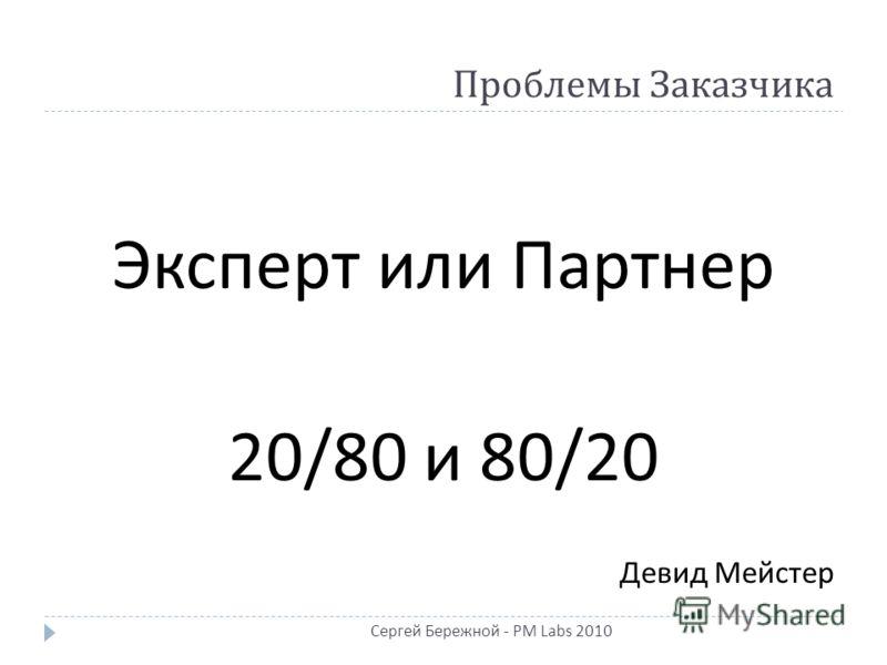 Проблемы Заказчика Эксперт или Партнер 20/80 и 80/20 Девид Мейстер Сергей Бережной - PM Labs 2010