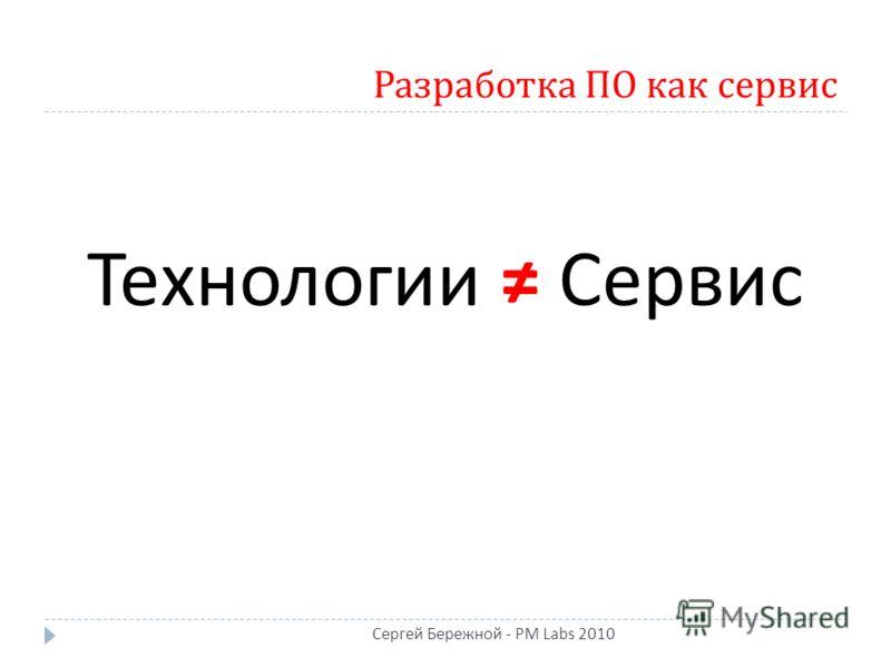 Разработка ПО как сервис Технологии Сервис Сергей Бережной - PM Labs 2010