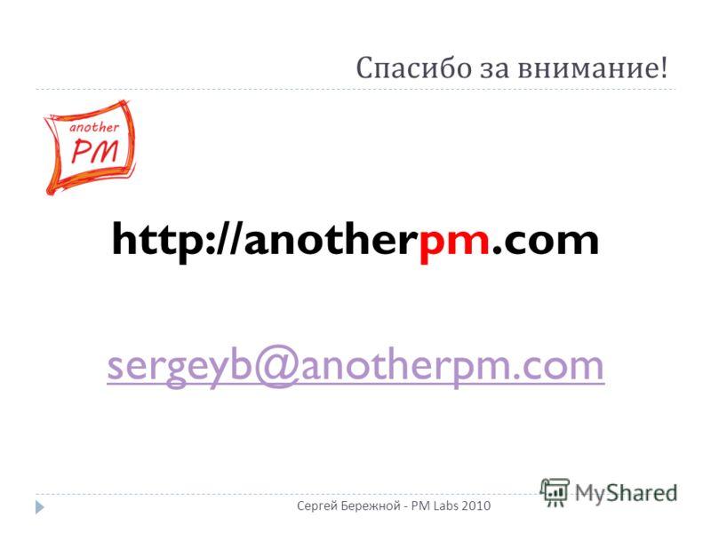 Спасибо за внимание ! http://anotherpm.com sergeyb@anotherpm.com Сергей Бережной - PM Labs 2010