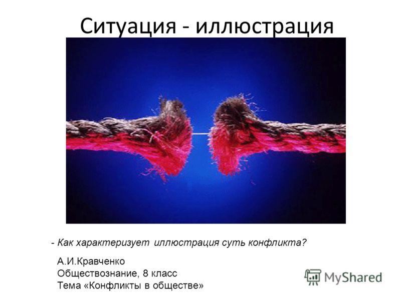 Ситуация - иллюстрация А.И.Кравченко Обществознание, 8 класс Тема «Конфликты в обществе» - Как характеризует иллюстрация суть конфликта?