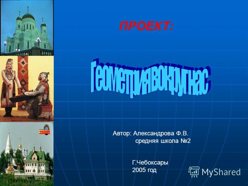 ПРОЕКТ: Автор: Александрова Ф.В. средняя школа 2 Г.Чебоксары 2005 год