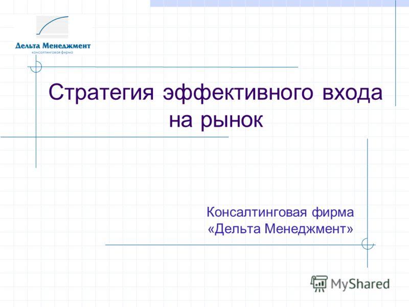 Стратегия эффективного входа на рынок Консалтинговая фирма «Дельта Менеджмент»