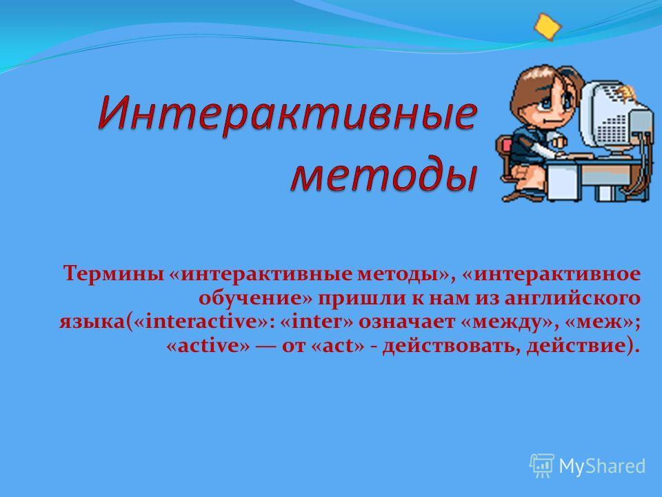 Термины «интерактивные методы», «интерактивное обучение» пришли к нам из английского языка(«interactive»: «inter» означает «между», «меж»; «active» от «асt» - действовать, действие).