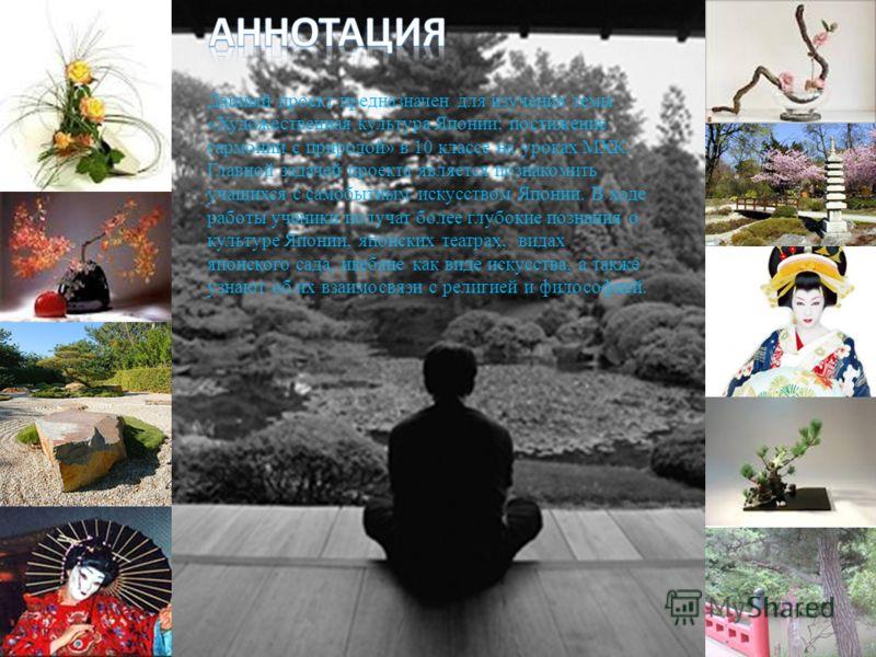 Данный проект предназначен для изучения темы «Художественная культура Японии: постижение гармонии с природой» в 10 классе на уроках МХК. Главной задачей проекта является познакомить учащихся с самобытным искусством Японии. В ходе работы ученики получ