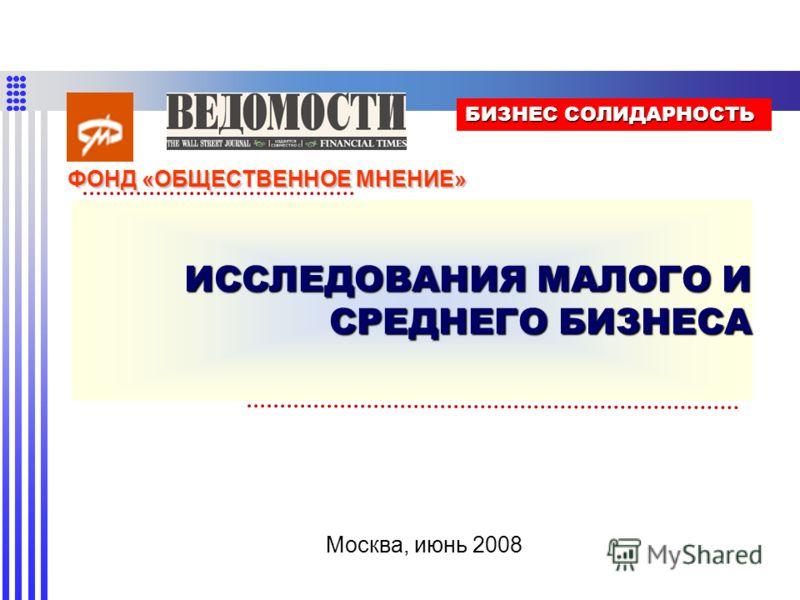 ИССЛЕДОВАНИЯ МАЛОГО И СРЕДНЕГО БИЗНЕСА Москва, июнь 2008 БИЗНЕС СОЛИДАРНОСТЬ ФОНД «ОБЩЕСТВЕННОЕ МНЕНИЕ»