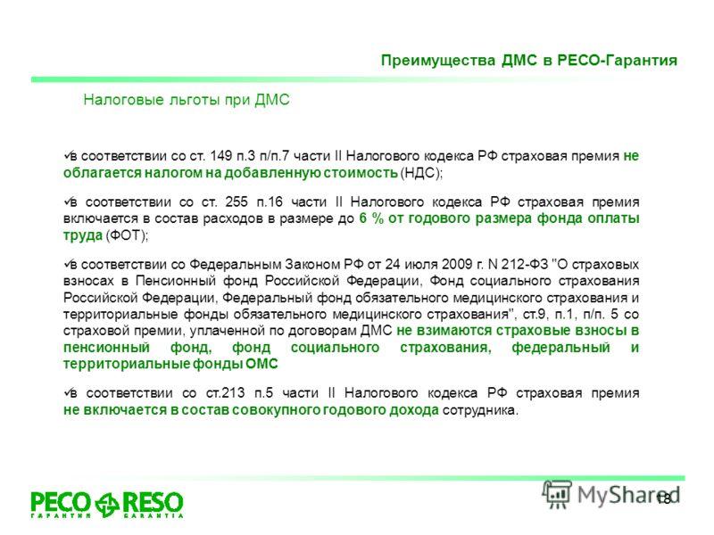 18 Налоговые льготы при ДМС в соответствии со ст. 149 п.3 п/п.7 части II Налогового кодекса РФ страховая премия не облагается налогом на добавленную стоимость (НДС); в соответствии со ст. 255 п.16 части II Налогового кодекса РФ страховая премия включ