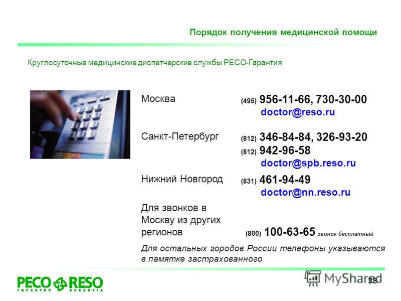 38 Порядок получения медицинской помощи Круглосуточные медицинские диспетчерские службы РЕСО-Гарантия Москва (495) 956-11-66, 730-30-00 doctor@reso.ru Санкт-Петербург (812) 346-84-84, 326-93-20 (812) 942-96-58 doctor@spb.reso.ru Нижний Новгород Для з
