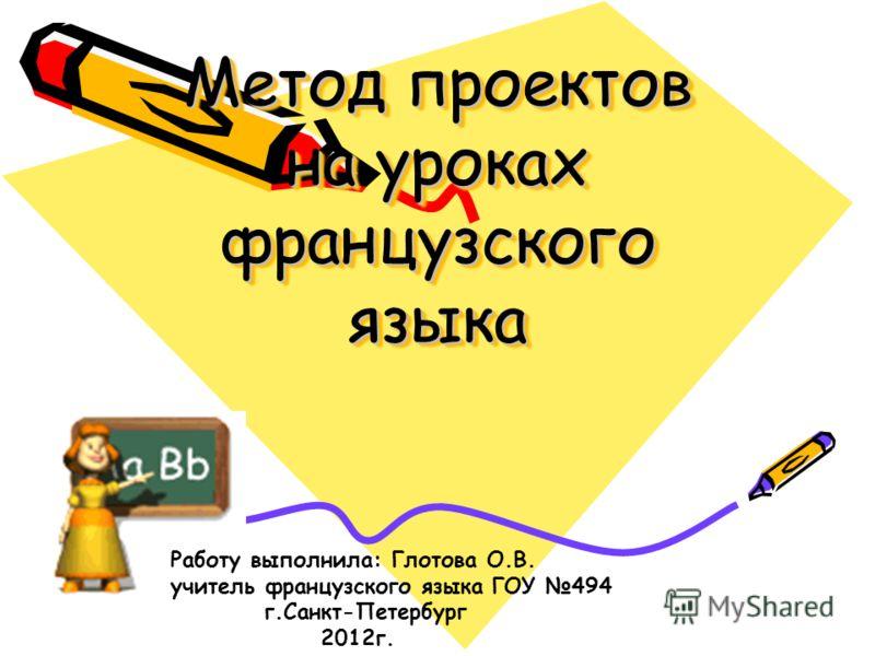Метод проектов на уроках французского языка Работу выполнила: Глотова О.В. учитель французского языка ГОУ 494 г.Санкт-Петербург 2012г.