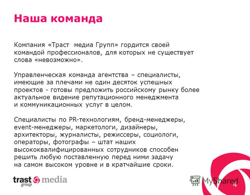 4 Компания «Траст медиа Групп» гордится своей командой профессионалов, для которых не существует слова «невозможно». Управленческая команда агентства – специалисты, имеющие за плечами не один десяток успешных проектов - готовы предложить российскому