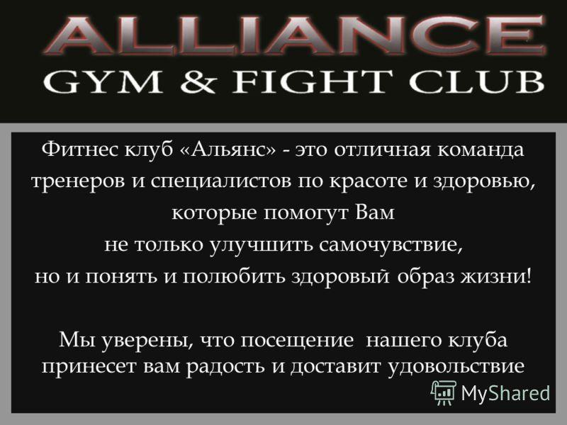 Фитнес клуб «Альянс» - это отличная команда тренеров и специалистов по красоте и здоровью, которые помогут Вам не только улучшить самочувствие, но и понять и полюбить здоровый образ жизни! Мы уверены, что посещение нашего клуба принесет вам радость и