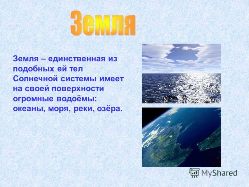 Земля – единственная из подобных ей тел Солнечной системы имеет на своей поверхности огромные водоёмы: океаны, моря, реки, озёра.