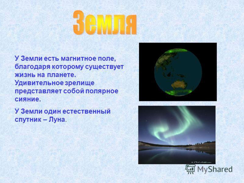 У Земли есть магнитное поле, благодаря которому существует жизнь на планете. Удивительное зрелище представляет собой полярное сияние. У Земли один естественный спутник – Луна.