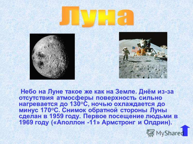 Небо на Луне такое же как на Земле. Днём из-за отсутствия атмосферы поверхность сильно нагревается до 130 о С, ночью охлаждается до минус 170 о С. Снимок обратной стороны Луны сделан в 1959 году. Первое посещение людьми в 1969 году («Аполлон -11» Арм