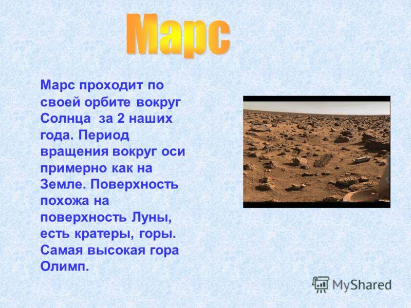 Марс проходит по своей орбите вокруг Солнца за 2 наших года. Период вращения вокруг оси примерно как на Земле. Поверхность похожа на поверхность Луны, есть кратеры, горы. Самая высокая гора Олимп.