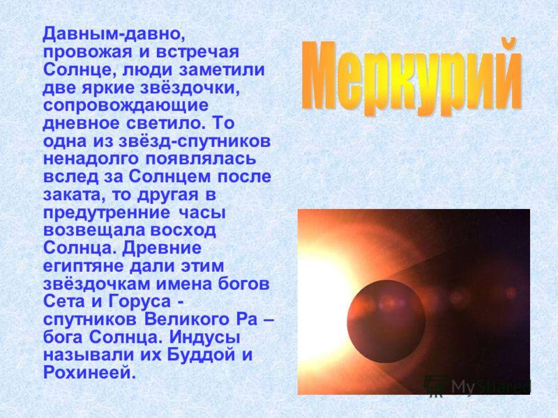 Давным-давно, провожая и встречая Солнце, люди заметили две яркие звёздочки, сопровождающие дневное светило. То одна из звёзд-спутников ненадолго появлялась вслед за Солнцем после заката, то другая в предутренние часы возвещала восход Солнца. Древние