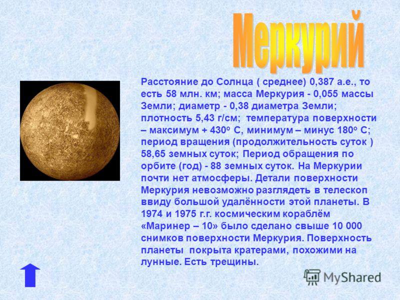 Расстояние до Солнца ( среднее) 0,387 а.е., то есть 58 млн. км; масса Меркурия - 0,055 массы Земли; диаметр - 0,38 диаметра Земли; плотность 5,43 г/см; температура поверхности – максимум + 430 о С, минимум – минус 180 о С; период вращения (продолжите