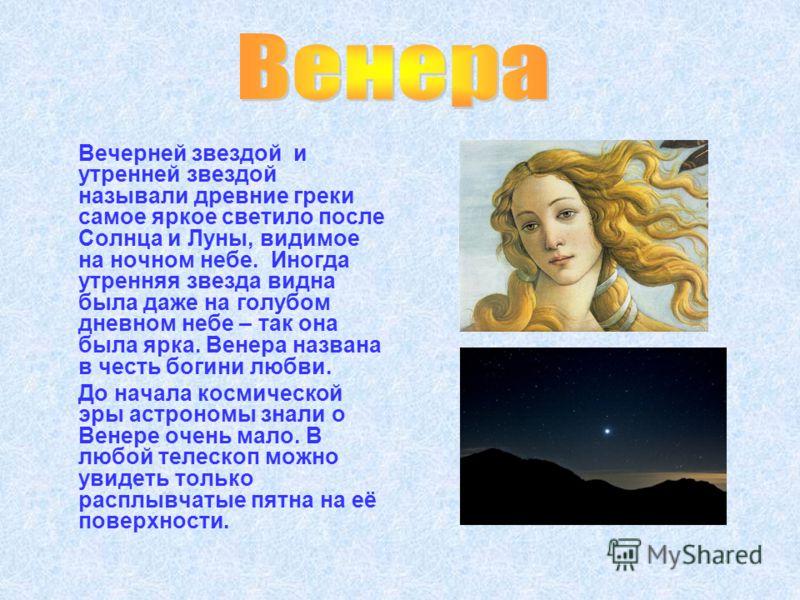 Вечерней звездой и утренней звездой называли древние греки самое яркое светило после Солнца и Луны, видимое на ночном небе. Иногда утренняя звезда видна была даже на голубом дневном небе – так она была ярка. Венера названа в честь богини любви. До на