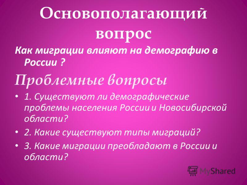 Основополагающий вопрос Как миграции влияют на демографию в России ? Проблемные вопросы 1. Существуют ли демографические проблемы населения России и Новосибирской области? 2. Какие существуют типы миграций? 3. Какие миграции преобладают в России и об
