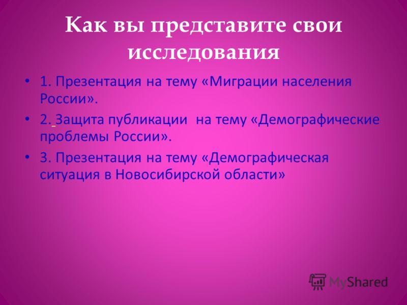 Как вы представите свои исследования 1. Презентация на тему «Миграции населения России». 2. Защита публикации на тему «Демографические проблемы России». 3. Презентация на тему «Демографическая ситуация в Новосибирской области»