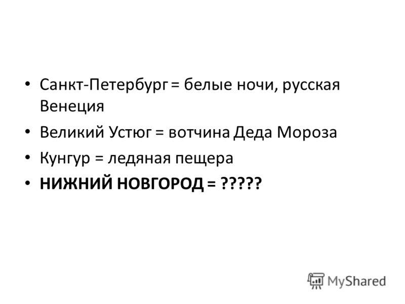 Санкт-Петербург = белые ночи, русская Венеция Великий Устюг = вотчина Деда Мороза Кунгур = ледяная пещера НИЖНИЙ НОВГОРОД = ?????