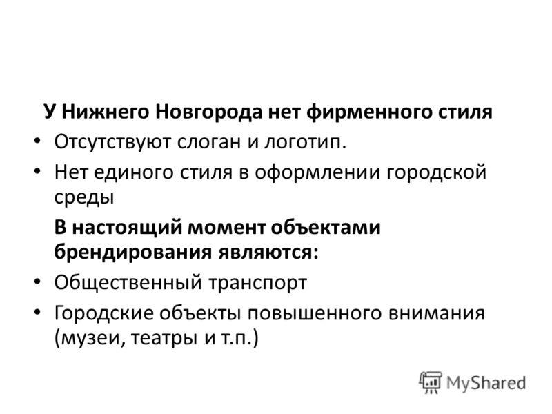 У Нижнего Новгорода нет фирменного стиля Отсутствуют слоган и логотип. Нет единого стиля в оформлении городской среды В настоящий момент объектами брендирования являются: Общественный транспорт Городские объекты повышенного внимания (музеи, театры и