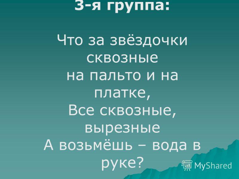 3-я группа: Что за звёздочки сквозные на пальто и на платке, Все сквозные, вырезные А возьмёшь – вода в руке?