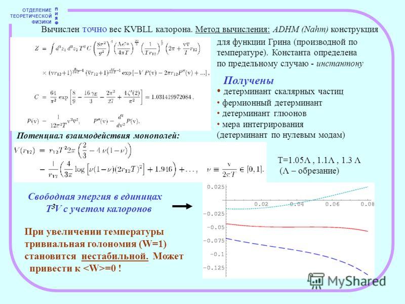 ОТДЕЛЕНИЕ ТЕОРЕТИЧЕСКОЙ ФИЗИКИ ПИЯФПИЯФ Вычислен точно вес KVBLL калорона. Метод вычисления: ADHM (Nahm) конструкция для функции Грина (производной по температуре). Константа определена по предельному случаю - инстантону Получены детерминант скалярны