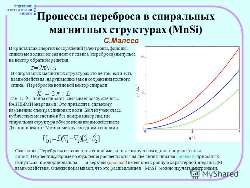ОТДЕЛЕНИЕ ТЕОРЕТИЧЕСКОЙ ФИЗИКИ ПИЯФПИЯФ Процессы переброса в спиральных магнитпых структурах (MnSi) С.Малеев В кристаллах энергия возбуждений (электроны, фононы, спиновые волны) не зависит от сдвига (переброса) импульса на вектор обратной решетки В с