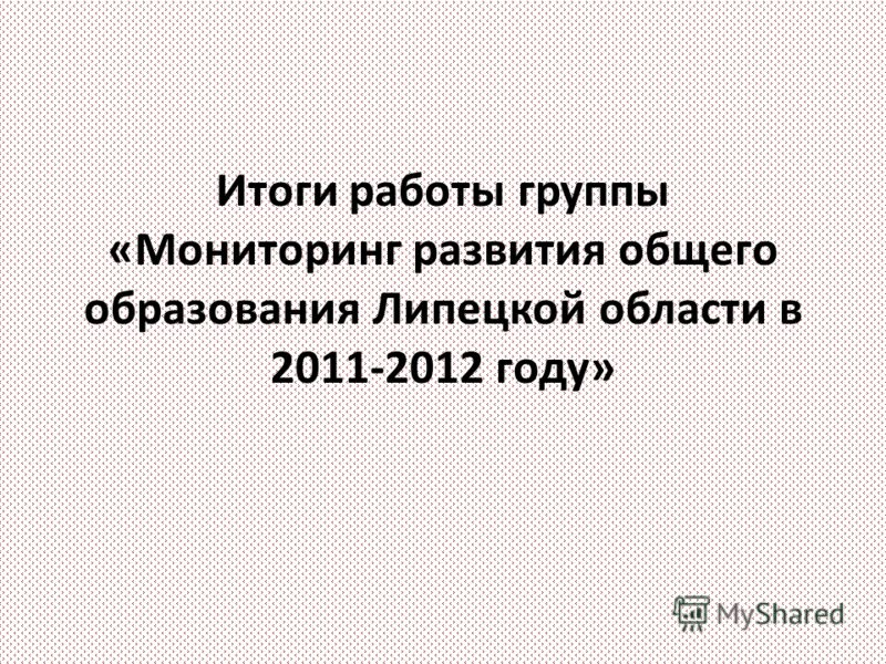 Итоги работы группы «Мониторинг развития общего образования Липецкой области в 2011-2012 году»