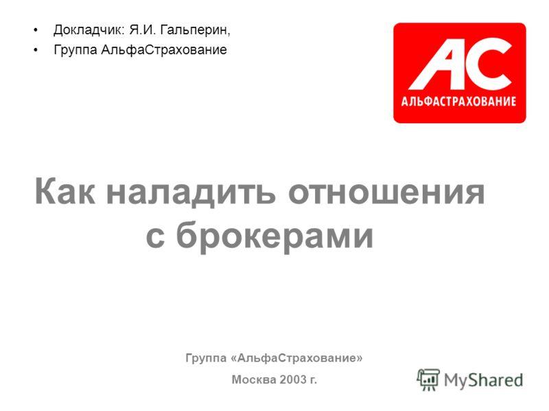 Группа «АльфаСтрахование» Москва 2003 г. Докладчик: Я.И. Гальперин, Группа АльфаСтрахование Как наладить отношения с брокерами