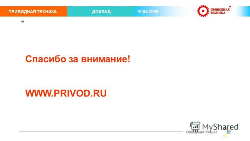 ПРИВОДНАЯ ТЕХНИКАДОКЛАД 16.04.2009 16 Спасибо за внимание! WWW.PRIVOD.RU