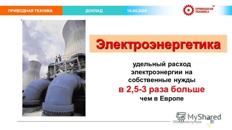 ПРИВОДНАЯ ТЕХНИКАДОКЛАД 16.04.2009 3 удельный расход электроэнергии на собственные нужды в 2,5-3 раза больше чем в Европе Электроэнергетика