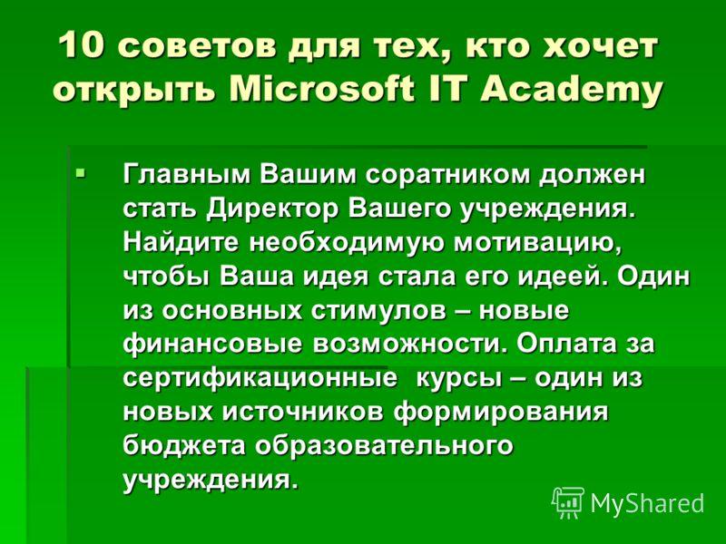 10 советов для тех, кто хочет открыть Microsoft IT Academy Главным Вашим соратником должен стать Директор Вашего учреждения. Найдите необходимую мотивацию, чтобы Ваша идея стала его идеей. Один из основных стимулов – новые финансовые возможности. Опл