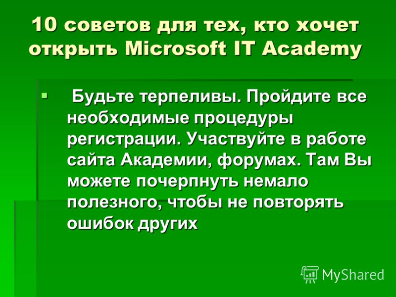 10 советов для тех, кто хочет открыть Microsoft IT Academy Будьте терпеливы. Пройдите все необходимые процедуры регистрации. Участвуйте в работе сайта Академии, форумах. Там Вы можете почерпнуть немало полезного, чтобы не повторять ошибок других Будь