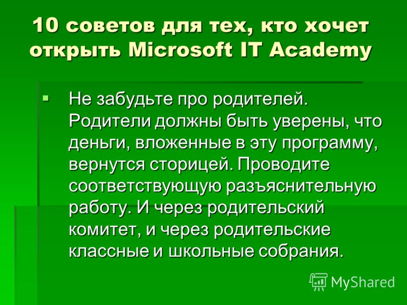 10 советов для тех, кто хочет открыть Microsoft IT Academy Не забудьте про родителей. Родители должны быть уверены, что деньги, вложенные в эту программу, вернутся сторицей. Проводите соответствующую разъяснительную работу. И через родительский комит