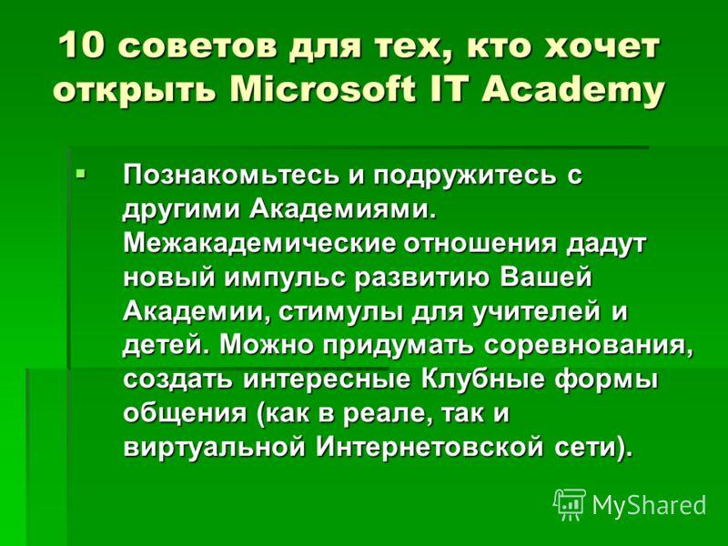 10 советов для тех, кто хочет открыть Microsoft IT Academy Познакомьтесь и подружитесь с другими Академиями. Межакадемические отношения дадут новый импульс развитию Вашей Академии, стимулы для учителей и детей. Можно придумать соревнования, создать и