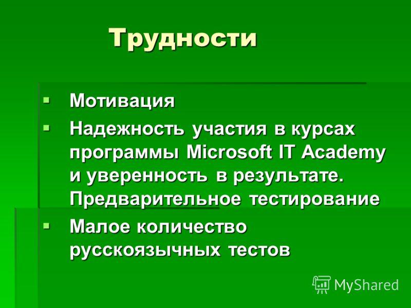 Трудности Мотивация Мотивация Надежность участия в курсах программы Microsoft IT Academy и уверенность в результате. Предварительное тестирование Надежность участия в курсах программы Microsoft IT Academy и уверенность в результате. Предварительное т