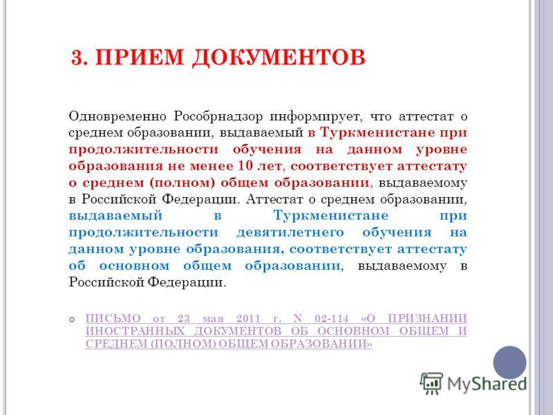 3. ПРИЕМ ДОКУМЕНТОВ Одновременно Рособрнадзор информирует, что аттестат о среднем образовании, выдаваемый в Туркменистане при продолжительности обучения на данном уровне образования не менее 10 лет, соответствует аттестату о среднем (полном) общем об